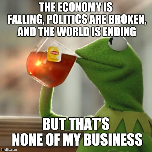 Kermit, calmest frog in the universe | THE ECONOMY IS FALLING, POLITICS ARE BROKEN, AND THE WORLD IS ENDING BUT THAT'S NONE OF MY BUSINESS | image tagged in memes,but thats none of my business,kermit the frog | made w/ Imgflip meme maker