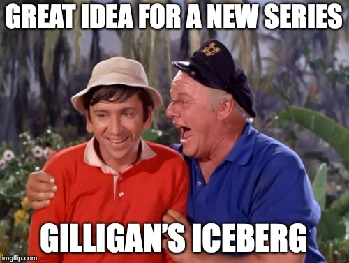 gilligan | GREAT IDEA FOR A NEW SERIES GILLIGAN'S ICEBERG | image tagged in gilligan | made w/ Imgflip meme maker
