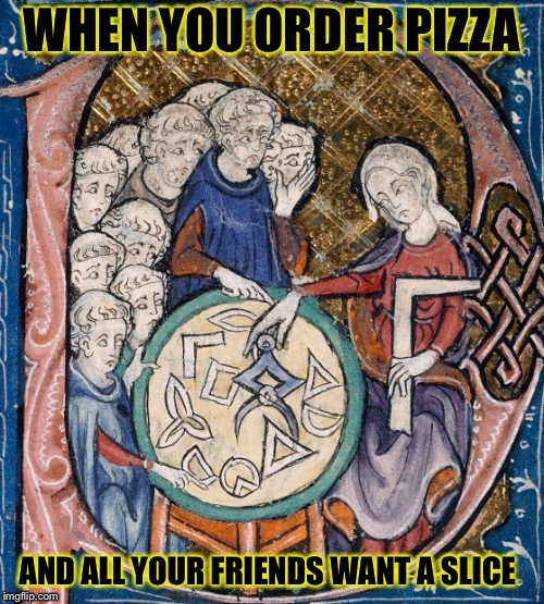 Even Back in Those Days | image tagged in memes,funny,medieval,pizza,friends,greedy | made w/ Imgflip meme maker