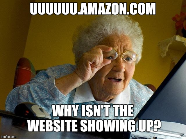 Grandma Finds The Internet |  UUUUUU.AMAZON.COM; WHY ISN'T THE WEBSITE SHOWING UP? | image tagged in memes,grandma finds the internet | made w/ Imgflip meme maker