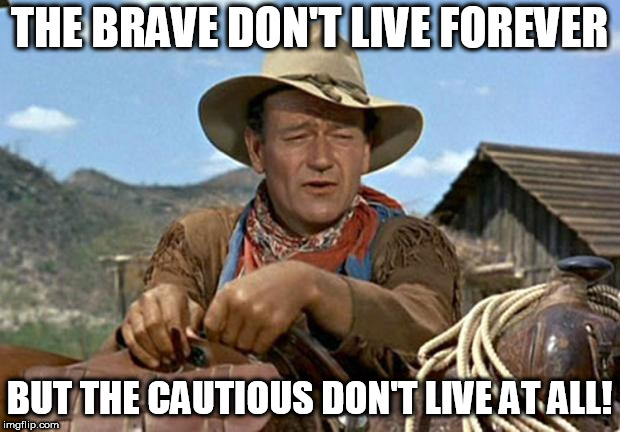 John wayne | THE BRAVE DON'T LIVE FOREVER BUT THE CAUTIOUS DON'T LIVE AT ALL! | image tagged in john wayne | made w/ Imgflip meme maker