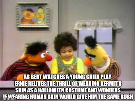 AS BERT WATCHES A YOUNG CHILD PLAY ERNIE RELIVES THE THRILL OF WEARING KERMIT'S SKIN AS A HALLOWEEN COSTUME AND WONDERS IF WEARING HUMAN SKIN WOULD GIVE HIM THE SAME RUSH | image tagged in bert and ernie | made w/ Imgflip meme maker
