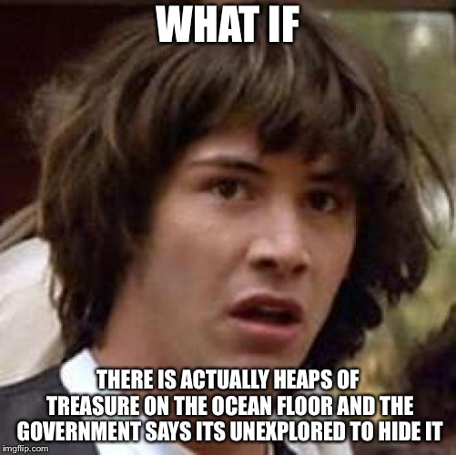 Conspiracy Keanu Meme | WHAT IF THERE IS ACTUALLY HEAPS OF TREASURE ON THE OCEAN FLOOR AND THE GOVERNMENT SAYS ITS UNEXPLORED TO HIDE IT | image tagged in memes,conspiracy keanu | made w/ Imgflip meme maker