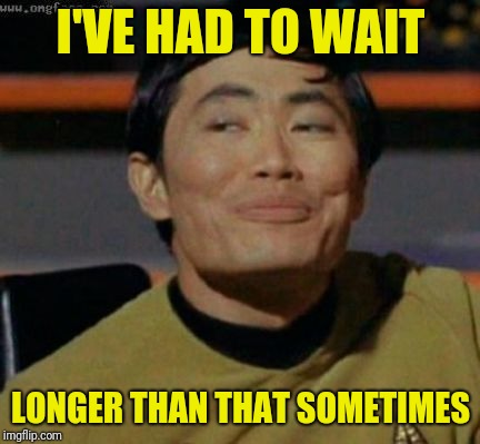 sulu | I'VE HAD TO WAIT LONGER THAN THAT SOMETIMES | image tagged in sulu | made w/ Imgflip meme maker