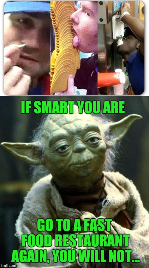 That's just gross!!! | IF SMART YOU ARE GO TO A FAST FOOD RESTAURANT AGAIN, YOU WILL NOT... | image tagged in memes,star wars yoda,fast food,taco bell,disgusting,gross | made w/ Imgflip meme maker