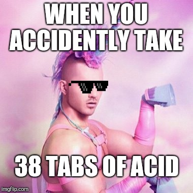 Unicorn MAN | WHEN YOU ACCIDENTLY TAKE 38 TABS OF ACID | image tagged in memes,unicorn man | made w/ Imgflip meme maker