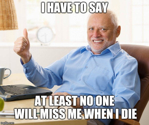 Hide the pain harold | I HAVE TO SAY AT LEAST NO ONE WILL MISS ME WHEN I DIE | image tagged in hide the pain harold | made w/ Imgflip meme maker
