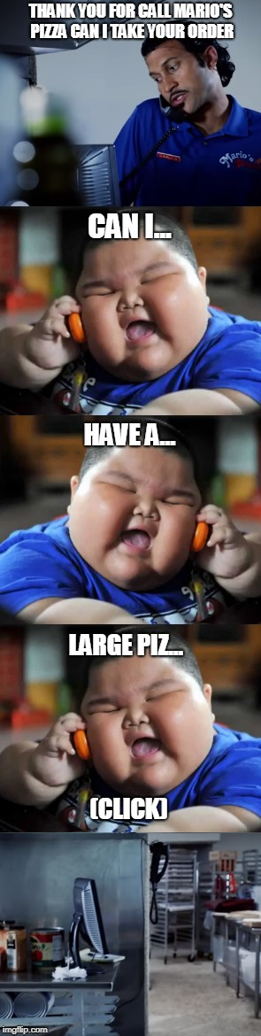 Pizza Order Fail | THANK YOU FOR CALL MARIO'S PIZZA CAN I TAKE YOUR ORDER (CLICK) CAN I... HAVE A... LARGE PIZ... | image tagged in fat chinese kid,meme,pizza | made w/ Imgflip meme maker