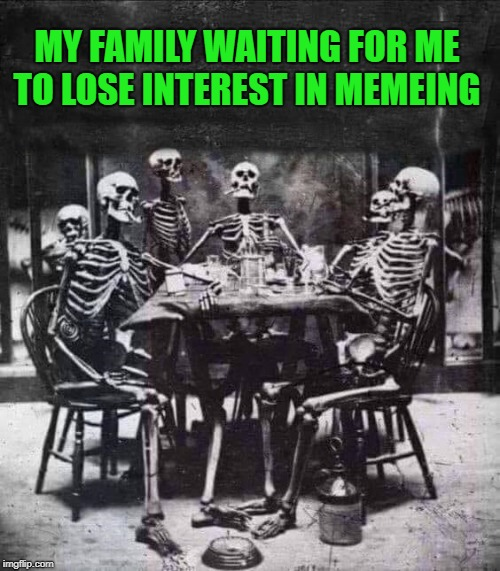 patience is a virtue | MY FAMILY WAITING FOR ME TO LOSE INTEREST IN MEMEING | image tagged in skeletons,waiting,funny | made w/ Imgflip meme maker