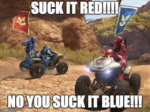 Halo | SUCK IT RED!!!! NO YOU SUCK IT BLUE!!! | image tagged in halo | made w/ Imgflip meme maker