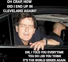 Sheen Hangover | OH CRAP, HOW DID I END UP IN CLEVELAND AGAIN? SIR, I TOLD YOU EVERYTIME YOU DO LSD YOU THINK IT'S THE WORLD SERIES AGAIN. | image tagged in charlie sheen,hangover,hungover,drunk,cleveland indians,cleveland | made w/ Imgflip meme maker