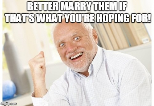 Hide The Pain Harold | BETTER MARRY THEM IF THAT'S WHAT YOU'RE HOPING FOR! | image tagged in hide the pain harold | made w/ Imgflip meme maker