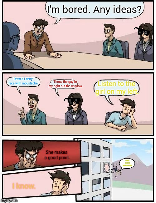 Boardroom Meeting Suggestion Meme | I'm bored. Any ideas? Draw a Lenny face with moustache. Throw the guy to my right out the window. Listen to the girl on my left. She makes a | image tagged in memes,boardroom meeting suggestion | made w/ Imgflip meme maker