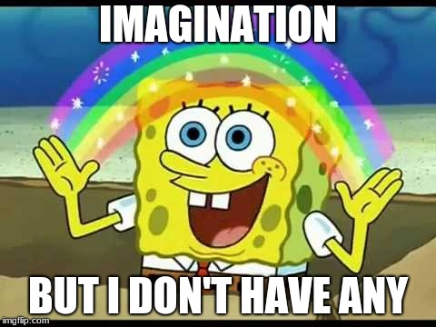 Spongebob mock | IMAGINATION BUT I DON'T HAVE ANY | image tagged in imagination spongebob | made w/ Imgflip meme maker
