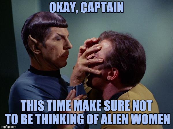 Hazards of the Meld | OKAY, CAPTAIN THIS TIME MAKE SURE NOT TO BE THINKING OF ALIEN WOMEN | image tagged in spock mind meld,alien women,captain kirk,yayaya | made w/ Imgflip meme maker