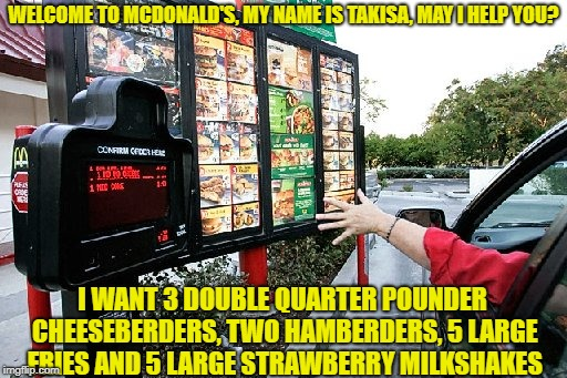 WELCOME TO MCDONALD'S, MY NAME IS TAKISA, MAY I HELP YOU? I WANT 3 DOUBLE QUARTER POUNDER CHEESEBERDERS, TWO HAMBERDERS, 5 LARGE FRIES AND 5 | image tagged in drive thru | made w/ Imgflip meme maker