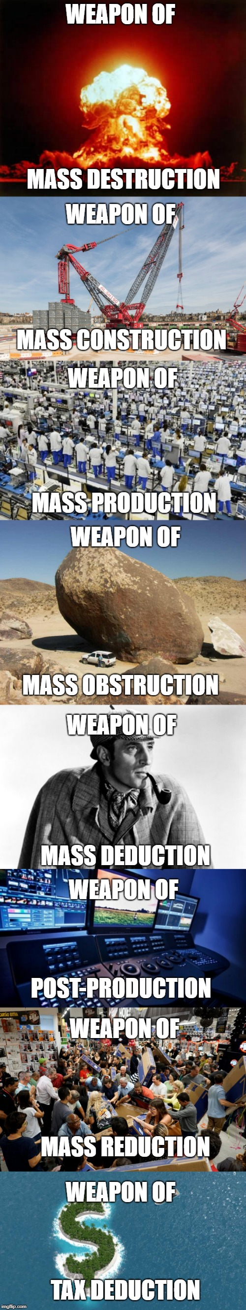 Weapon of Meme Construction | WEAPON OF MASS CONSTRUCTION TAX DEDUCTION WEAPON OF MASS REDUCTION WEAPON OF POST-PRODUCTION WEAPON OF WEAPON OF MASS DEDUCTION WEAPON OF MA | image tagged in memes,nuclear explosion,construction,production,funny,rhymes | made w/ Imgflip meme maker