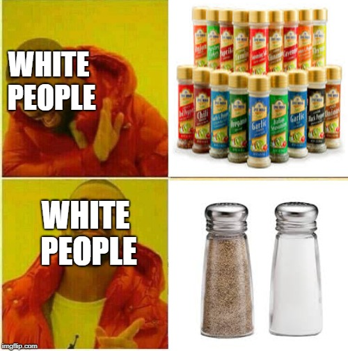 white people picking seasoning. |  WHITE PEOPLE; WHITE PEOPLE | image tagged in kanye,white people,spice,salt | made w/ Imgflip meme maker