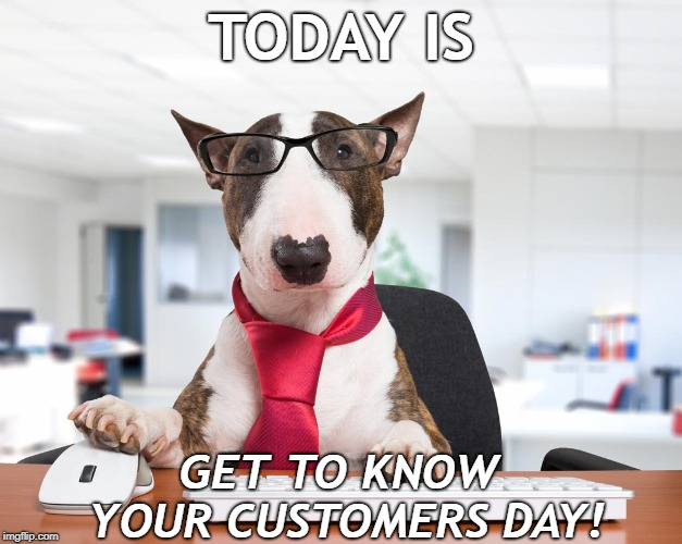 Get to know your customers | TODAY IS GET TO KNOW YOUR CUSTOMERS DAY! | image tagged in dogs,customers | made w/ Imgflip meme maker