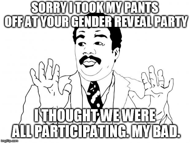 Sorry |  SORRY I TOOK MY PANTS OFF AT YOUR GENDER REVEAL PARTY; I THOUGHT WE WERE ALL PARTICIPATING. MY BAD. | image tagged in sorry | made w/ Imgflip meme maker