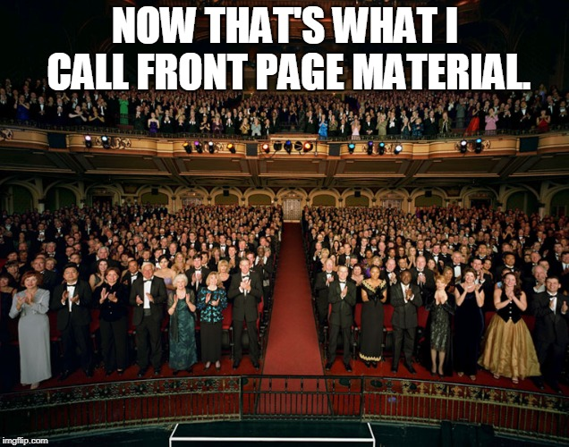 Standing ovation | NOW THAT'S WHAT I CALL FRONT PAGE MATERIAL. | image tagged in standing ovation | made w/ Imgflip meme maker