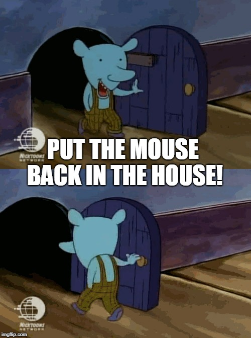 mouse entering and leaving | PUT THE MOUSE BACK IN THE HOUSE! | image tagged in mouse entering and leaving | made w/ Imgflip meme maker