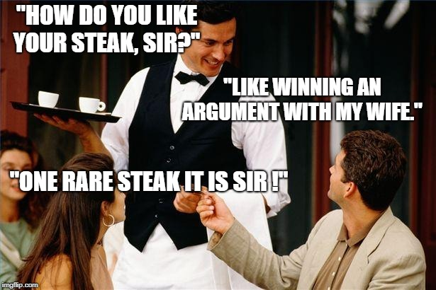 "waiter |  ""HOW DO YOU LIKE YOUR STEAK, SIR?""; ""LIKE WINNING AN ARGUMENT WITH MY WIFE.""; ""ONE RARE STEAK IT IS SIR !"" 