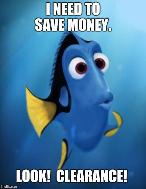 Dory | I NEED TO SAVE MONEY. LOOK!  CLEARANCE! | image tagged in dory | made w/ Imgflip meme maker