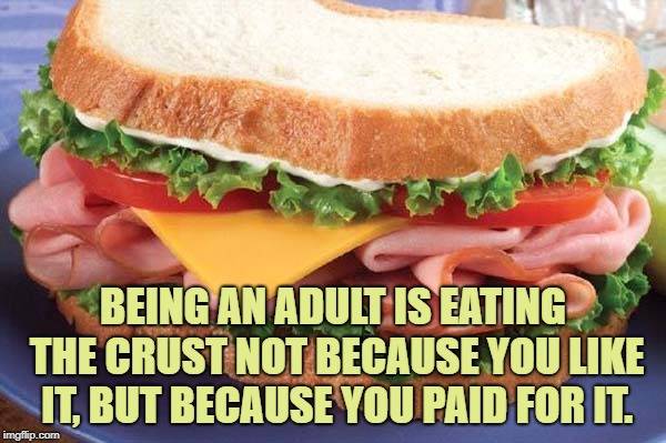 Sandwich | BEING AN ADULT IS EATING THE CRUST NOT BECAUSE YOU LIKE IT, BUT BECAUSE YOU PAID FOR IT. | image tagged in sandwich,funny,memes,funny memes,crust | made w/ Imgflip meme maker