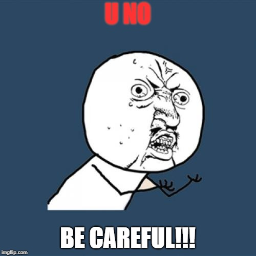 Y U No Meme | U NO BE CAREFUL!!! | image tagged in memes,y u no | made w/ Imgflip meme maker