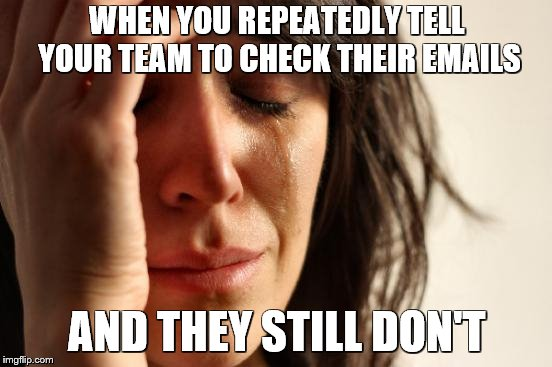 First World Problems Meme | WHEN YOU REPEATEDLY TELL YOUR TEAM TO CHECK THEIR EMAILS AND THEY STILL DON'T | image tagged in memes,first world problems | made w/ Imgflip meme maker