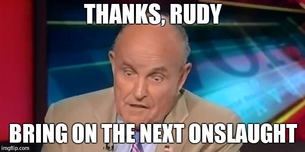 rudy guliani  | THANKS, RUDY BRING ON THE NEXT ONSLAUGHT | image tagged in rudy guliani | made w/ Imgflip meme maker