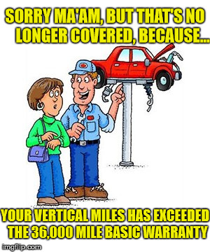 Just My Luck | SORRY MA'AM, BUT THAT'S NO     LONGER COVERED, BECAUSE... YOUR VERTICAL MILES HAS EXCEEDED  THE 36,000 MILE BASIC WARRANTY | image tagged in car on a lift,memes,this just in,first world problems,car,luck | made w/ Imgflip meme maker
