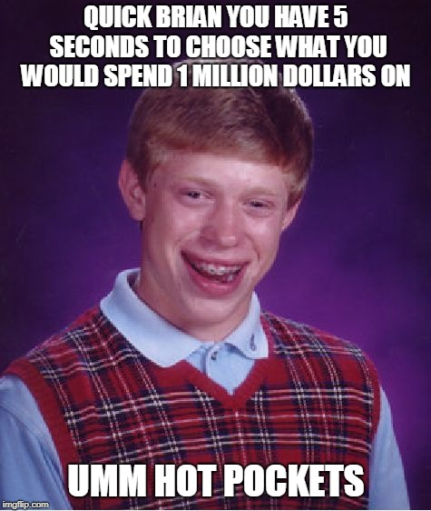 Million Dollar Question | QUICK BRIAN YOU HAVE 5 SECONDS TO CHOOSE WHAT YOU WOULD SPEND 1 MILLION DOLLARS ON UMM HOT POCKETS | image tagged in memes,bad luck brian,million,dollar,question | made w/ Imgflip meme maker