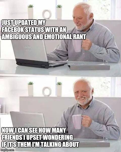 Hide the Pain Harold Meme | JUST UPDATED MY FACEBOK STATUS WITH AN AMBIGUOUS AND EMOTIONAL RANT NOW I CAN SEE HOW MANY FRIENDS I UPSET WONDERING IF IT'S THEM I'M TALKIN | image tagged in memes,hide the pain harold | made w/ Imgflip meme maker