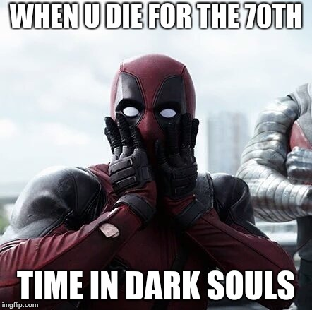 Deadpool Surprised Meme | WHEN U DIE FOR THE 70TH TIME IN DARK SOULS | image tagged in memes,deadpool surprised | made w/ Imgflip meme maker