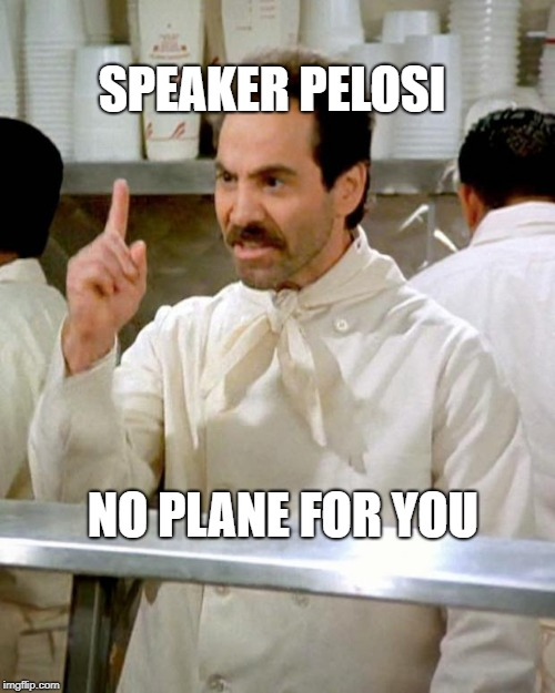 Pelosi- No Plane for You | SPEAKER PELOSI NO PLANE FOR YOU | image tagged in soup nazi,pelosi,nancy pelosi | made w/ Imgflip meme maker