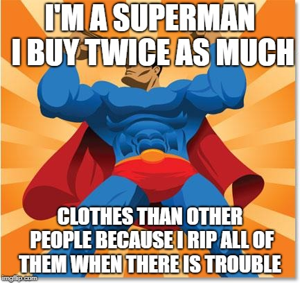 super hero | I'M A SUPERMAN I BUY TWICE AS MUCH CLOTHES THAN OTHER PEOPLE BECAUSE I RIP ALL OF THEM WHEN THERE IS TROUBLE | image tagged in super hero | made w/ Imgflip meme maker