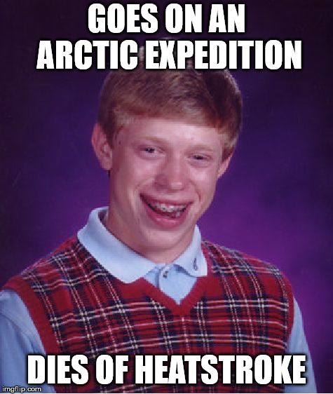Bad Luck Brian Meme | GOES ON AN ARCTIC EXPEDITION DIES OF HEATSTROKE | image tagged in memes,bad luck brian | made w/ Imgflip meme maker