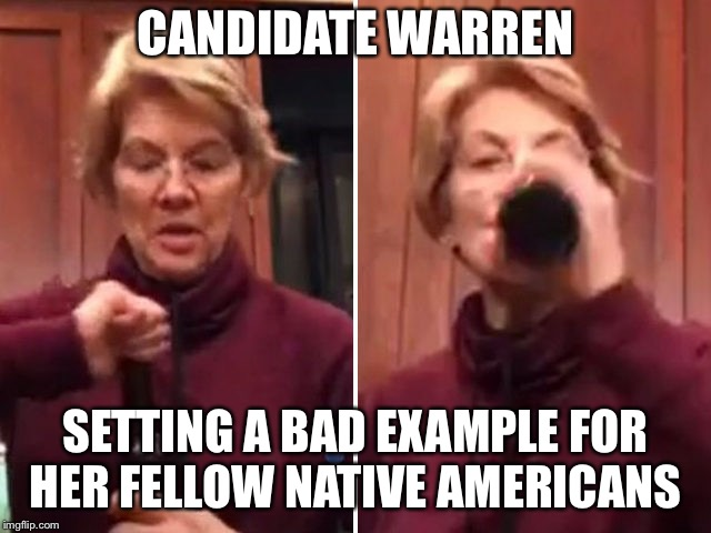 Candidate warren pandering  | CANDIDATE WARREN SETTING A BAD EXAMPLE FOR HER FELLOW NATIVE AMERICANS | image tagged in elizabeth warren | made w/ Imgflip meme maker