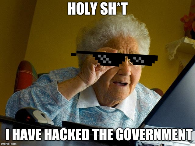 Grandma Finds The Internet Meme | HOLY SH*T I HAVE HACKED THE GOVERNMENT | image tagged in memes,grandma finds the internet | made w/ Imgflip meme maker