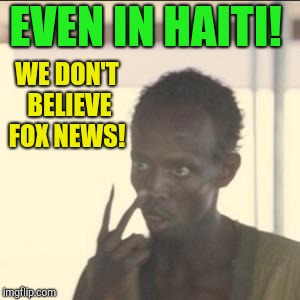 Look At Me |  EVEN IN HAITI! WE DON'T BELIEVE FOX NEWS! | image tagged in memes,look at me,fox news,republicans,donald trump | made w/ Imgflip meme maker
