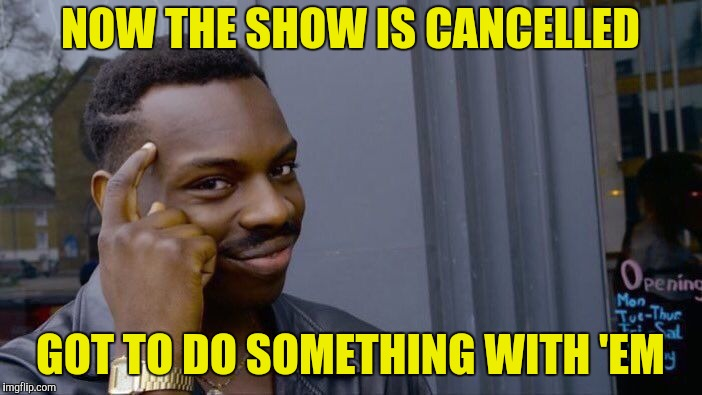 Roll Safe Think About It Meme | NOW THE SHOW IS CANCELLED GOT TO DO SOMETHING WITH 'EM | image tagged in memes,roll safe think about it | made w/ Imgflip meme maker