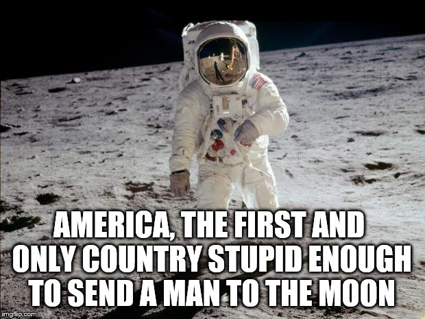 We were there first (but no one else was trying) | AMERICA, THE FIRST AND ONLY COUNTRY STUPID ENOUGH TO SEND A MAN TO THE MOON | image tagged in moon landing,america,stupid | made w/ Imgflip meme maker