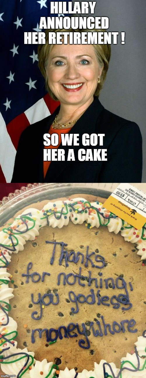 Let her eat cake! | HILLARY ANNOUNCED HER RETIREMENT ! SO WE GOT HER A CAKE | image tagged in memes,hillary clinton,cake,crooked hillary | made w/ Imgflip meme maker
