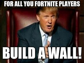 Donald Trump |  FOR ALL YOU FORTNITE PLAYERS; BUILD A WALL! | image tagged in donald trump | made w/ Imgflip meme maker