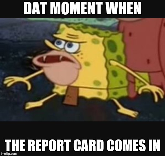 Caveman spongebob  |  DAT MOMENT WHEN; THE REPORT CARD COMES IN | image tagged in caveman spongebob | made w/ Imgflip meme maker
