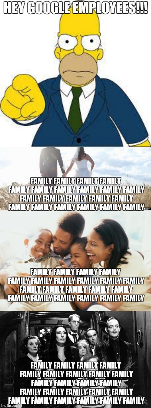 Google employees get triggered over the 'homophobic' word 'family'. GFY | HEY GOOGLE EMPLOYEES!!! FAMILY FAMILY FAMILY FAMILY FAMILY FAMILY FAMILY FAMILY FAMILY FAMILY FAMILY FAMILY FAMILY FAMILY FAMILY FAMILY FAMI | image tagged in happy black family,hey you,marriage,the addams family,triggered liberal,google | made w/ Imgflip meme maker