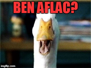 Aflac Duck | BEN AFLAC? | image tagged in aflac duck | made w/ Imgflip meme maker