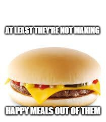 Cheeseburger | AT LEAST THEY'RE NOT MAKING HAPPY MEALS OUT OF THEM | image tagged in cheeseburger | made w/ Imgflip meme maker